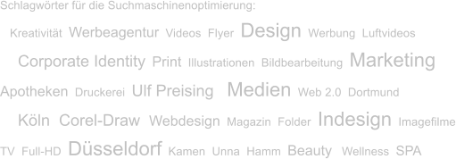 Schlagwörter für die Suchmaschinenoptimierung:    Kreativität  Werbeagentur  Videos  Flyer  Design  Werbung  Luftvideos     Corporate Identity  Print  Illustrationen  Bildbearbeitung  Marketing Apotheken  Druckerei  Ulf Preising    Medien  Web 2.0  Dortmund     Köln  Corel-Draw  Webdesign  Magazin  Folder  Indesign  Imagefilme TV  Full-HD  Düsseldorf  Kamen  Unna  Hamm  Beauty   Wellness  SPA